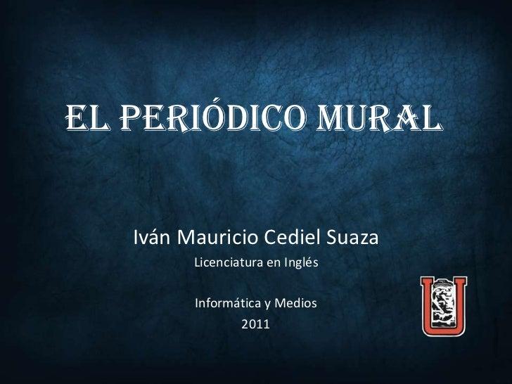 EL PERIÓDICO MURAL   Iván Mauricio Cediel Suaza         Licenciatura en Inglés         Informática y Medios               ...