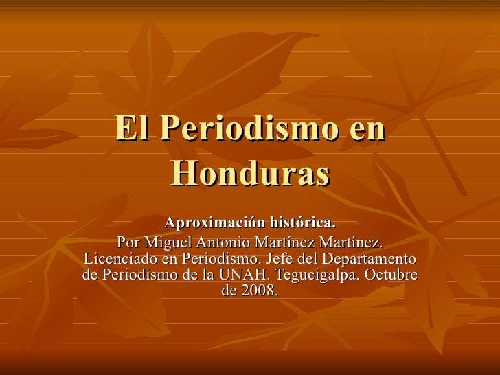 El Periodismo en Honduras Aproximación histórica. Por Miguel Antonio Martínez Martínez. Licenciado en Periodismo. Jefe del...