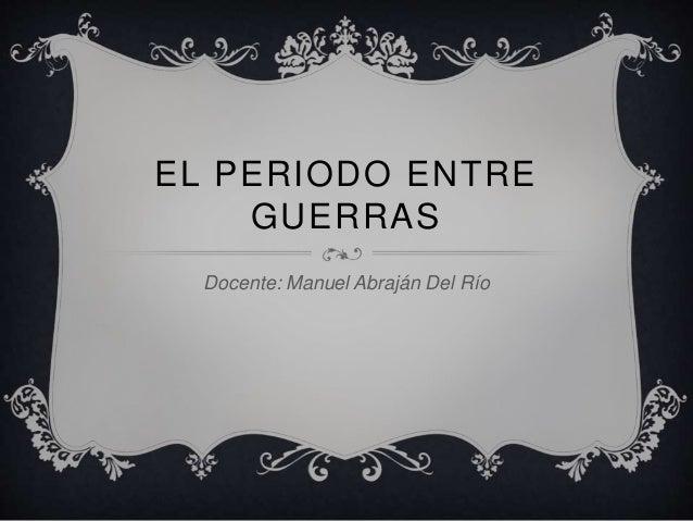 EL PERIODO ENTRE GUERRAS Docente: Manuel Abraján Del Río