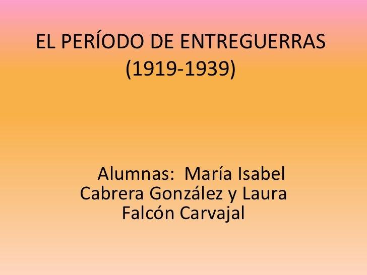EL PERÍODO DE ENTREGUERRAS         (1919-1939)     Alumnas: María Isabel   Cabrera González y Laura        Falcón Carvajal