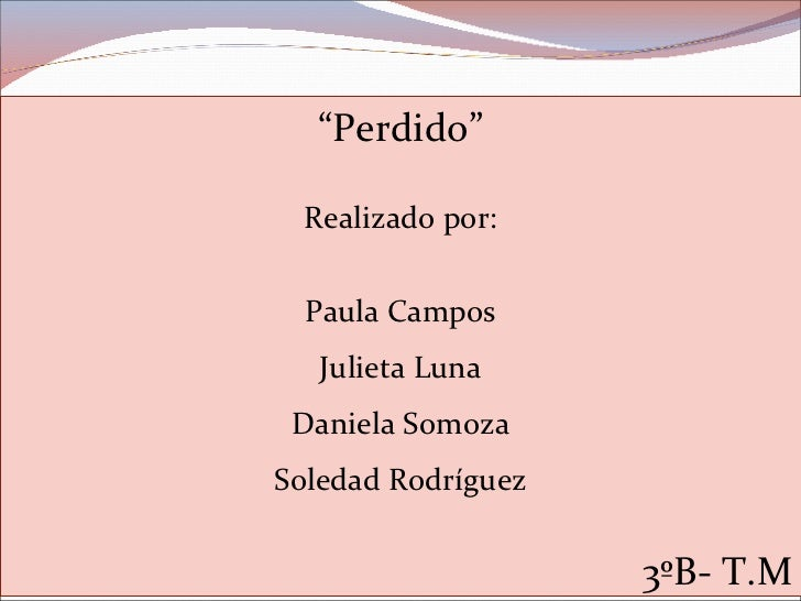 """ Perdido"" Realizado por: Paula Campos Julieta Luna Daniela Somoza Soledad Rodríguez 3ºB- T.M"