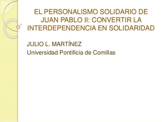 EL PERSONALISMO SOLIDARIO DE  JUAN PABLO II: CONVERTIR LA  INTERDEPENDENCIA EN SOLIDARIDAD  JULIO L. MARTÍNEZ  Universidad...