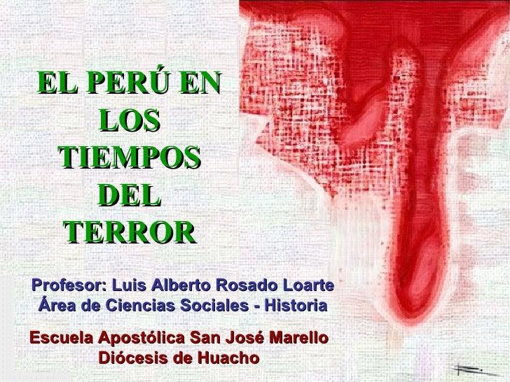 EL PERÚ EN LOS TIEMPOS DEL TERROR Profesor: Luis Alberto Rosado Loarte Área de Ciencias Sociales - Historia Escuela Apostó...