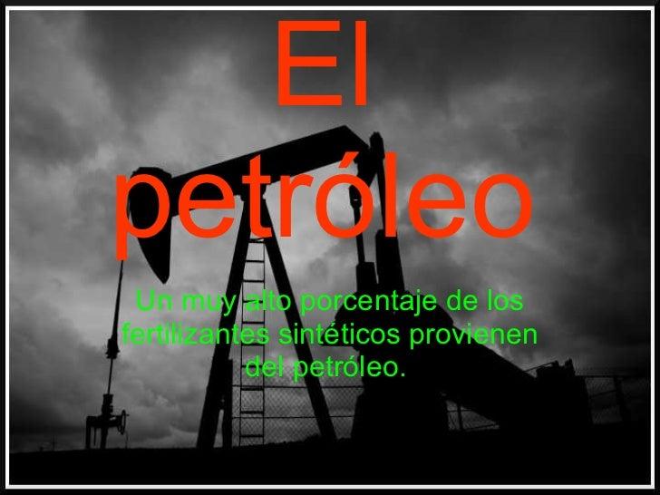 El petróleo Un muy alto porcentaje de los fertilizantes sintéticos provienen del petróleo.