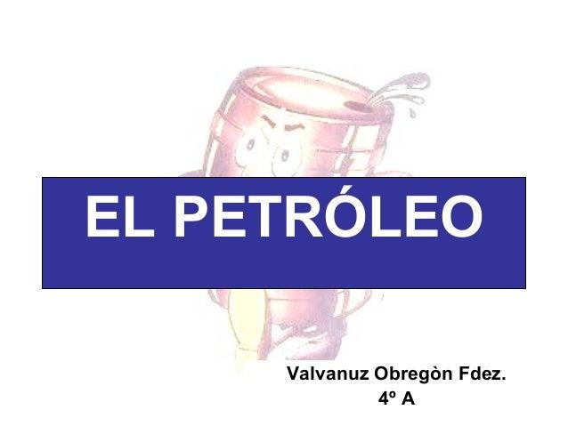 EL PETRÓLEO Valvanuz Obregòn Fdez. 4º A