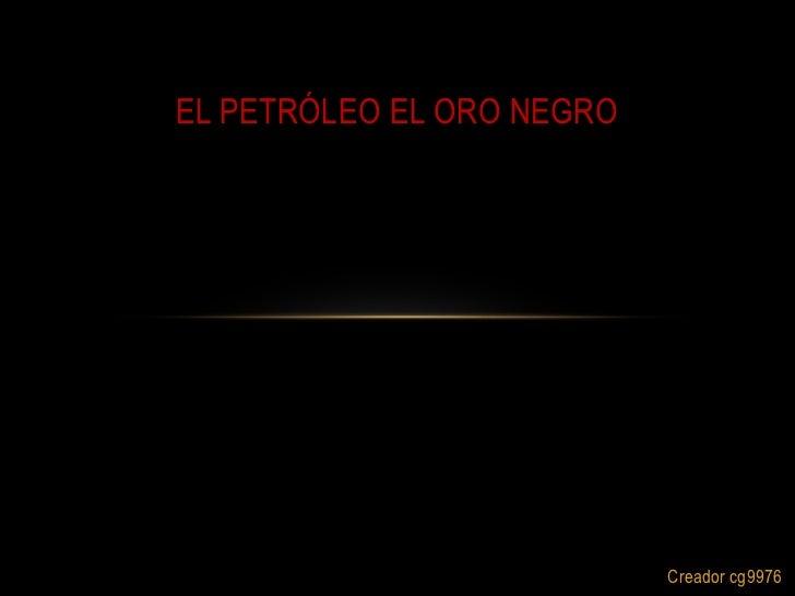 EL PETRÓLEO EL ORO NEGRO                           Creador cg9976