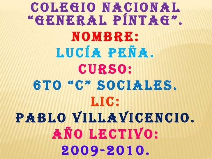 """COLEGIO NACIONAL """"GENERAL PÍNTAG"""".<br />Nombre:<br />Lucía peña.<br />Curso:<br />6to """"c"""" sociales.<br />LIC:<br />PABLO V..."""