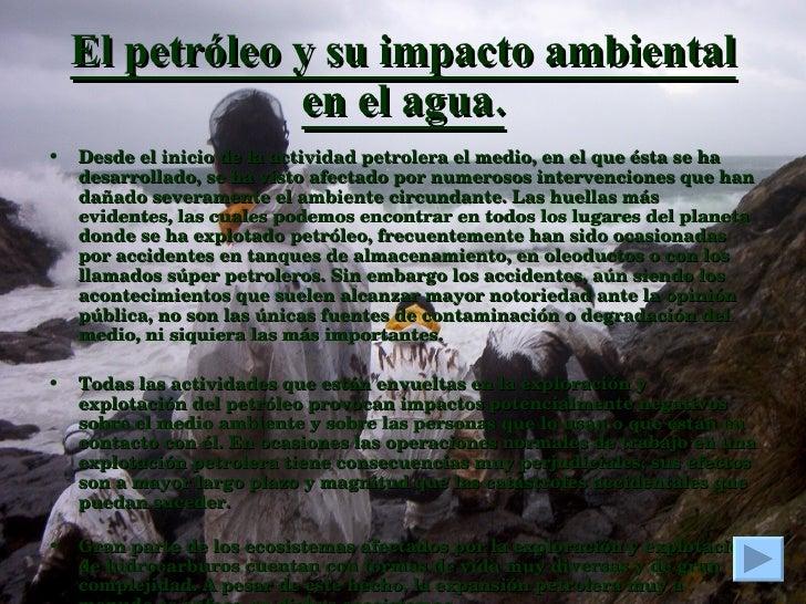 El petróleo y su impacto ambiental en el agua. <ul><li>Desde el inicio de la actividad petrolera el medio, en el que ésta ...