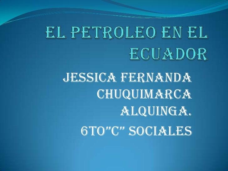 """EL PETROLEO EN EL ECUADOR<br />JESSICA FERNANDA CHUQUIMARCA ALQUINGA.<br />6to""""C"""" SOCIALES<br />"""