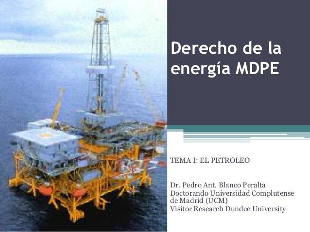 Derecho de laenergía MDPETEMA I: EL PETROLEODr. Pedro Ant. Blanco PeraltaDoctorando Universidad Complutensede Madrid (UCM)...