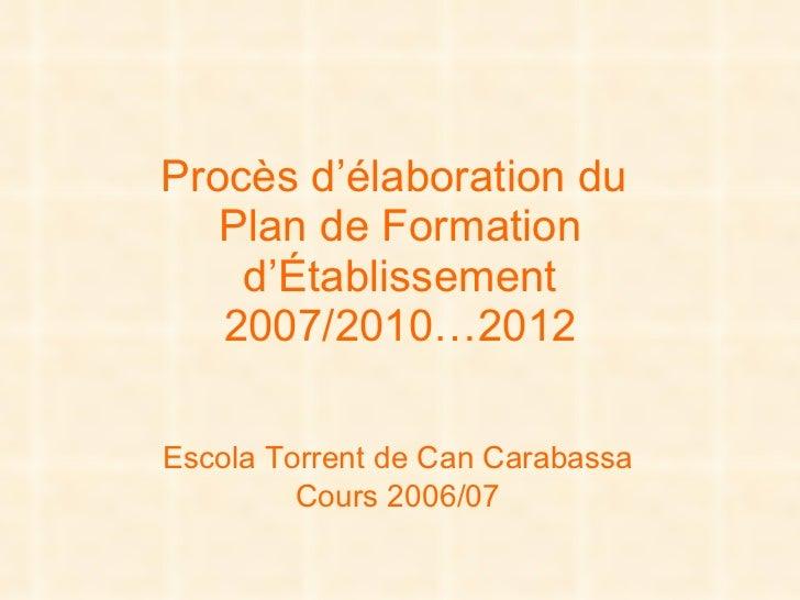 Procès d'élaboration du  Plan de Formation d'Établissement 2007/2010…2012 Escola  Torrent  de Can  Carabassa Cours 2006/07