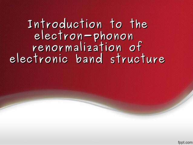 Introduction to theIntroduction to the electron-phononelectron-phonon renormalization ofrenormalization of electronic band...