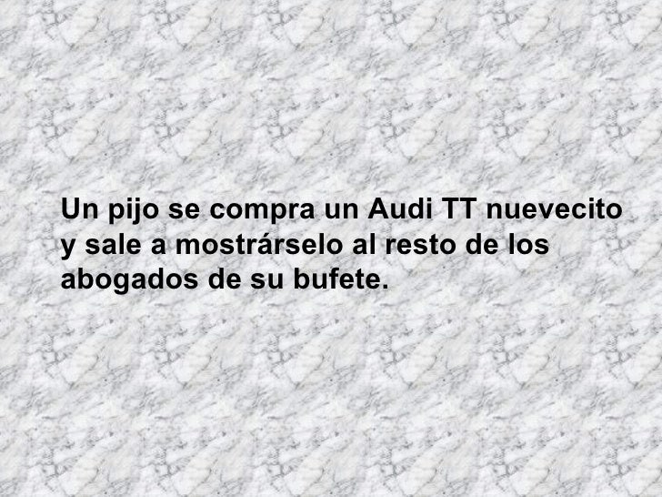 Un pijo se compra un Audi TT nuevecito y sale a mostrárselo al resto de los abogados de su bufete.