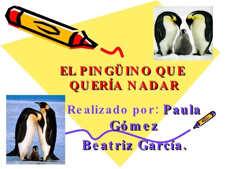 EL PINGÜINO QUE  QUERÍA NADAR Realizado por:   Paula Gómez Beatriz García.