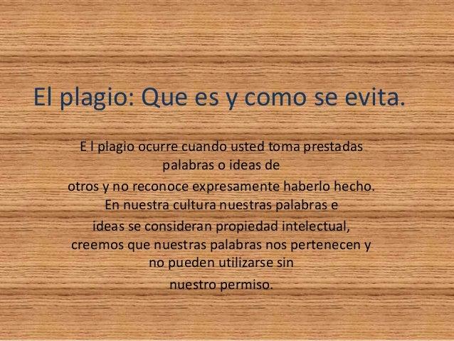 El plagio: Que es y como se evita. E l plagio ocurre cuando usted toma prestadas palabras o ideas de otros y no reconoce e...