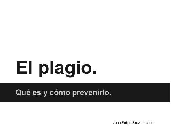 El plagio. Qué es y cómo prevenirlo. Juan Felipe Broz' Lozano.