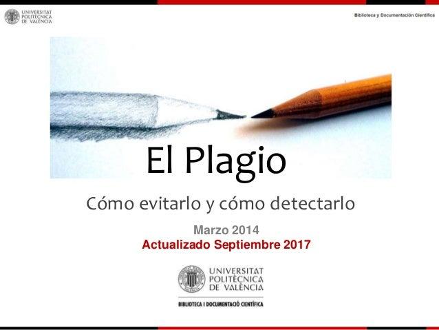 El Plagio Cómo evitarlo y cómo detectarlo Marzo 2014 Actualizado Septiembre 2017