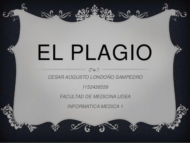 EL PLAGIO CESAR AOGUSTO LONDOÑO SAMPEDRO 1152438559 FACULTAD DE MEDICINA UDEA INFORMATICA MEDICA 1