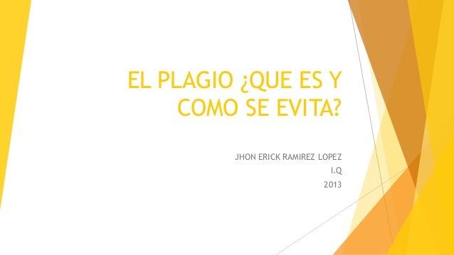 EL PLAGIO ¿QUE ES Y COMO SE EVITA? JHON ERICK RAMIREZ LOPEZ I.Q 2013