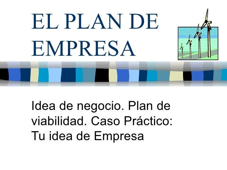EL PLAN DE EMPRESA Idea de negocio. Plan de viabilidad. Caso Práctico: Tu idea de Empresa
