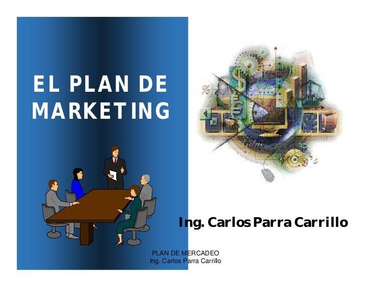 EL PLAN DEMARKETING                  Ing. Carlos Parra Carrillo         PLAN DE MERCADEO        Ing. Carlos Parra Carrillo