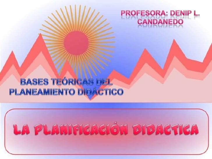 Profesora: Denip L. Candanedo<br />BASES TEÓRICAS DEL PLANEAMIENTO DIDÁCTICO<br />LA PLANIFICACIÓN DIDACTICA<br />