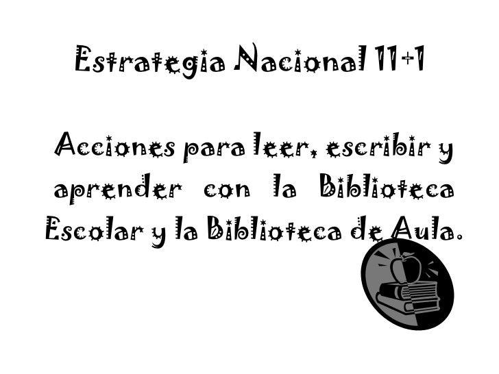 Estrategia Nacional 11+1   Acciones para leer, escribir y aprender  con  la  Biblioteca Escolar y la Biblioteca de Aula.