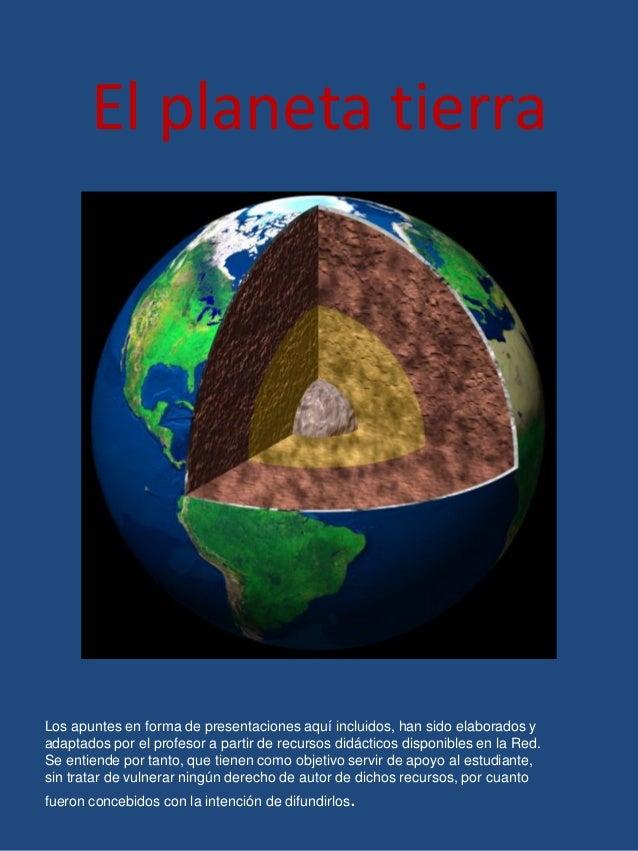 El planeta tierra Los apuntes en forma de presentaciones aquí incluidos, han sido elaborados y adaptados por el profesor a...