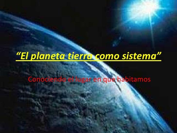"""""""El planeta tierra como sistema""""<br />Conociendo el lugar en que habitamos<br />"""