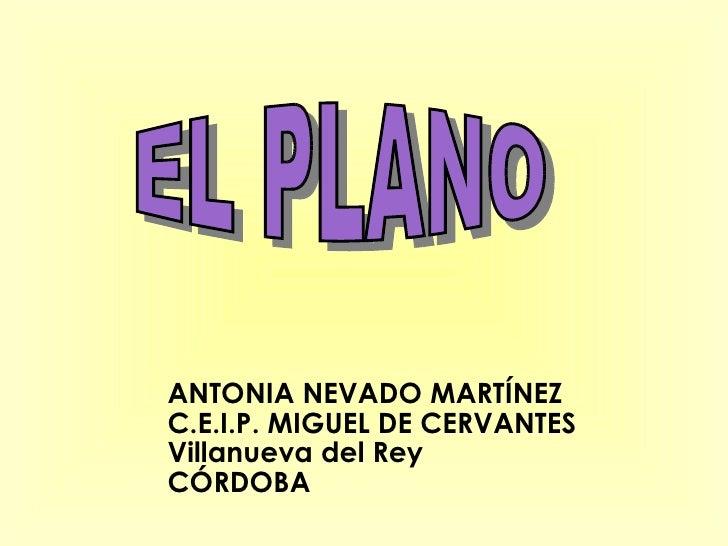 EL PLANO  ANTONIA NEVADO MARTÍNEZ C.E.I.P. MIGUEL DE CERVANTES Villanueva del Rey CÓRDOBA