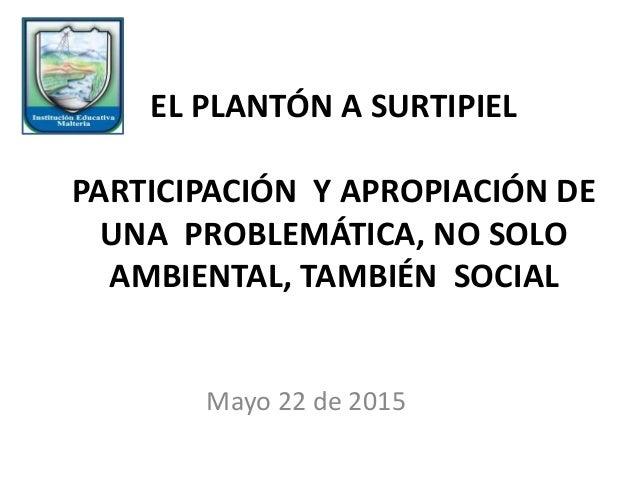 EL PLANTÓN A SURTIPIEL PARTICIPACIÓN Y APROPIACIÓN DE UNA PROBLEMÁTICA, NO SOLO AMBIENTAL, TAMBIÉN SOCIAL Mayo 22 de 2015