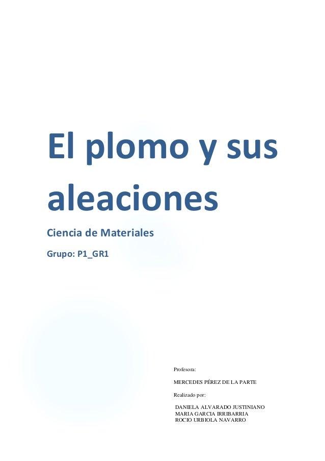 El  plomo  y  sus   aleaciones   Ciencia  de  Materiales   Grupo:  P1_GR1   Profesora: MER...