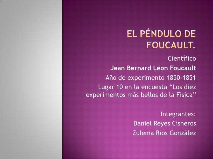 """Científico       Jean Bernard Léon Foucault      Año de experimento 1850-1851   Lugar 10 en la encuesta """"Los diezexperimen..."""