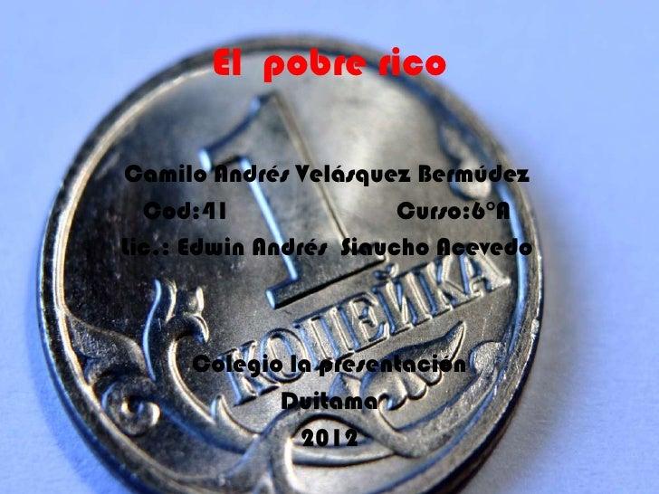El pobre ricoCamilo Andrés Velásquez Bermúdez  Cod:41                Curso:6°ALic.: Edwin Andrés Siaucho Acevedo     Coleg...