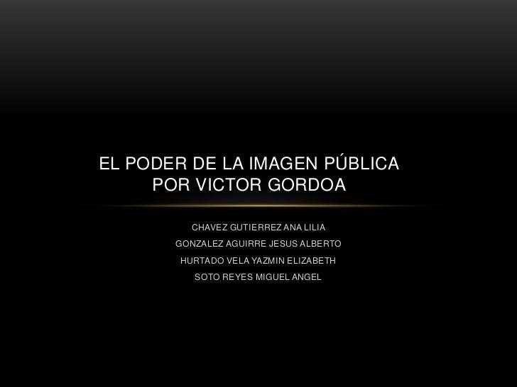 EL PODER DE LA IMAGEN PÚBLICA     POR VICTOR GORDOA         CHAVEZ GUTIERREZ ANA LILIA       GONZALEZ AGUIRRE JESUS ALBERT...