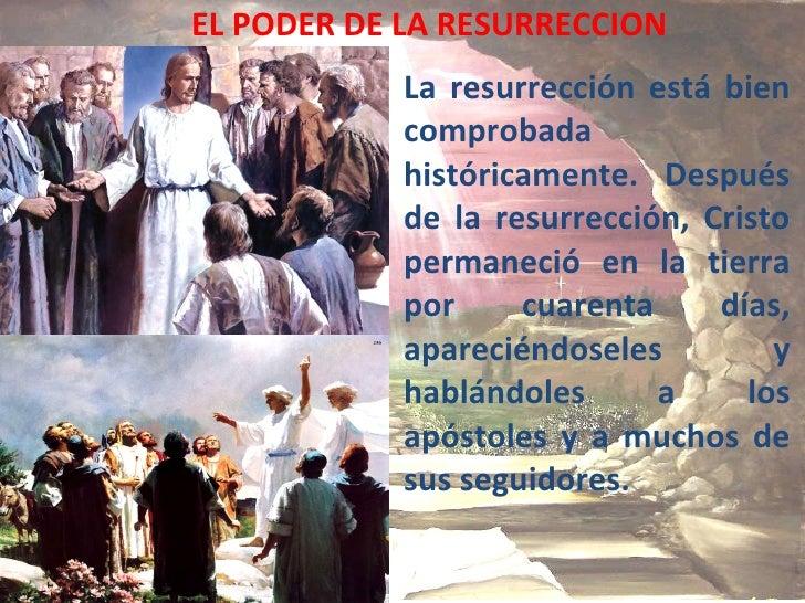 EL PODER DE LA RESURRECCION La resurrección está bien comprobada históricamente.  Después de la resurrección, Cristo perma...