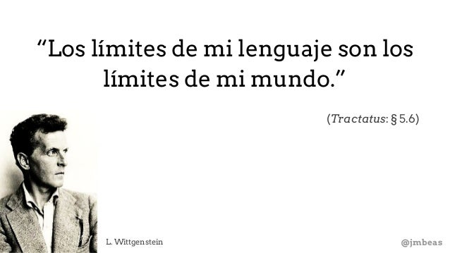"@jmbeasL. Wittgenstein ""Los límites de mi lenguaje son los límites de mi mundo."" (Tractatus: § 5.6)"