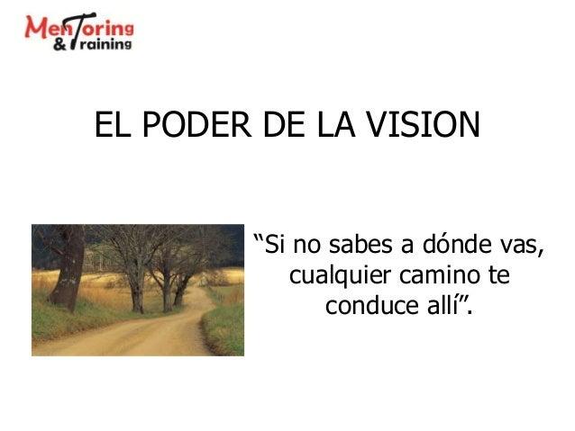 """EL PODER DE LA VISION """"Si no sabes a dónde vas, cualquier camino te conduce allí""""."""