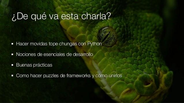 ¿De qué va esta charla? Hacer movidas tope chungas con Python Nociones de esenciales de desarrollo Buenas prácticas Como h...