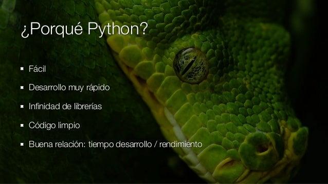 ¿Porqué Python? Fácil Desarrollo muy rápido Infinidad de librerías Código limpio Buena relación: tiempo desarrollo / rendim...