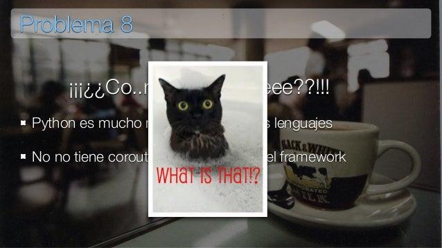 Problema 8 Python es mucho más lento que otros lenguajes No no tiene coroutines integradas en el framework ¡¡¡¿¿Co..rru..t...