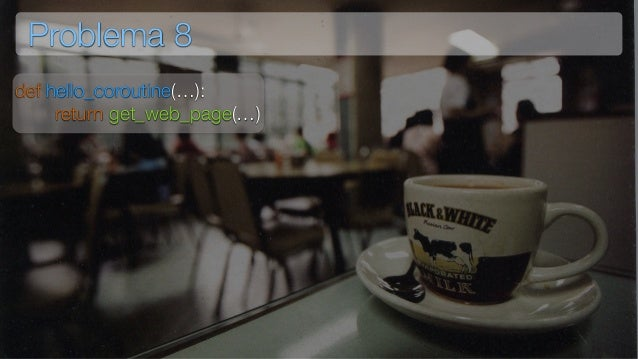 Problema 8 def hello_coroutine(…): return get_web_page(…)