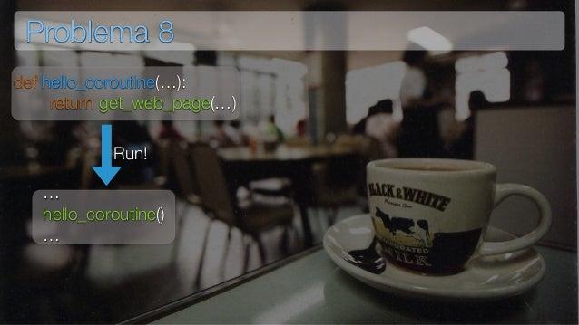 Problema 8 def hello_coroutine(…): return get_web_page(…) … hello_coroutine() … Run!