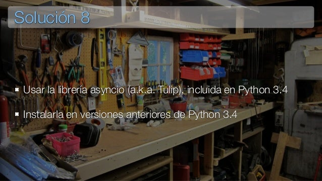 Solución 8 Usar la librería asyncio (a.k.a. Tulip), incluida en Python 3.4 Instalarla en versiones anteriores de Python 3.4