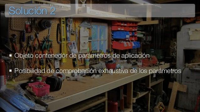 Solución 2 Objeto contenedor de parámetros de aplicación Posibilidad de comprobación exhaustiva de los parámetros