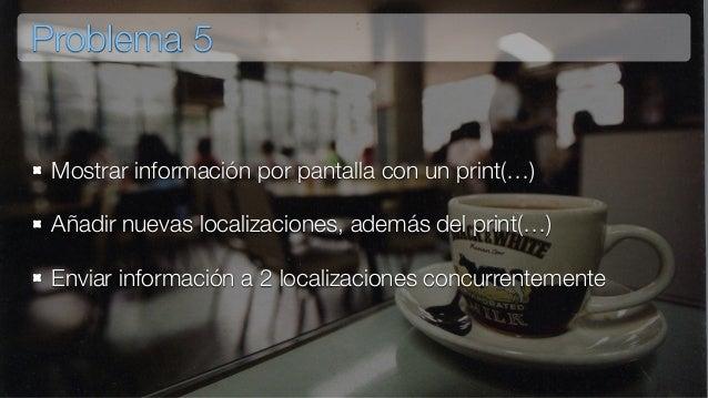 Problema 5 Mostrar información por pantalla con un print(…) Añadir nuevas localizaciones, además del print(…) Enviar infor...