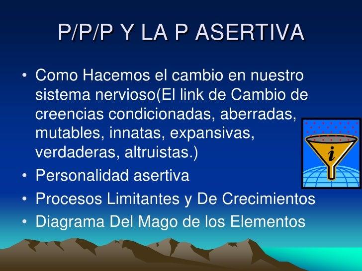 P/P/P Y LA P ASERTIVA <br />Como Hacemos el cambio en nuestro sistema nervioso(El link de Cambio de creencias condicionada...
