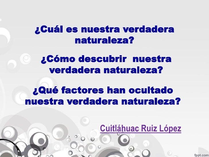 ¿Cuál es nuestra verdadera        naturaleza?  ¿Cómo descubrir nuestra   verdadera naturaleza? ¿Qué factores han ocultadon...