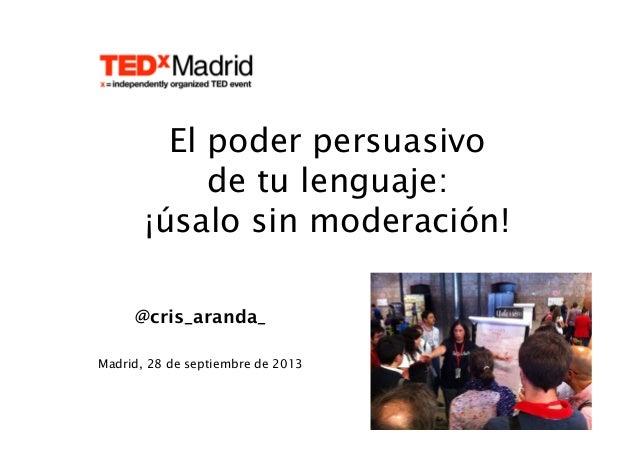 @cris_aranda_ Madrid, 28 de septiembre de 2013 El poder persuasivo de tu lenguaje: ¡úsalo sin moderación!