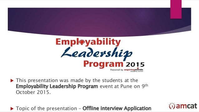  This presentation was made by the students at the Employability Leadership Program event at Pune on 9th October 2015.  ...